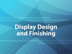 Display Design and Finishing